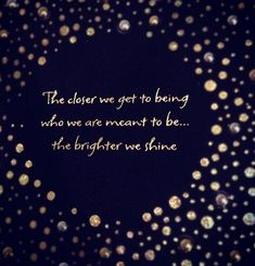 The closer we get to being who we are meant to be, the brighter we shine.