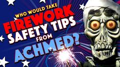 """Who Would Take Firework Safety Tips From Achmed?"" 