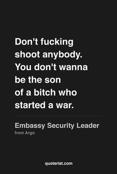 """""""Don't fucking shoot anybody. You don't wanna be the son of a bitch who started a war."""" - Embassy Security Leader from #Argo. #moviequotes #movies"""