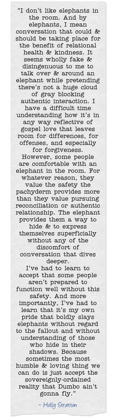 I don't like elephants in the room. And by elephants, I mean conversation that could & should be taking place for the benefit of relational health & kindness. It seems wholly fake & disingenuous to me to talk over & around an elephant while pretending there's not a huge cloud of gray blocking authentic interaction. I have a difficult time understanding how it's in any way reflective of gospel love that leaves room for differences, for offenses, and especially for...