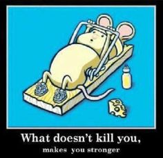 What doesn't kill you... :D