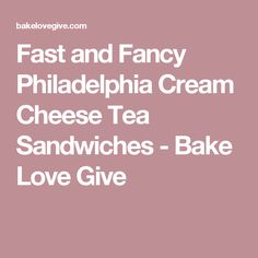 Fast and Fancy Philadelphia Cream Cheese Tea Sandwiches - Bake Love Give