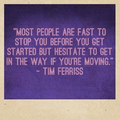 Most people are fast to stop you before you get started but hesitate to get in the way if you're moving. Tim Ferriss