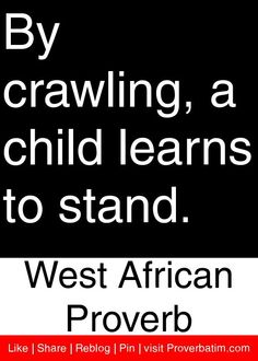 "By crawling, a child learns to stand. - West African Proverb <a class=""pintag searchlink"" data-query=""%23proverbs"" data-type=""hashtag"" href=""/search/?q=%23proverbs&rs=hashtag"" title=""#proverbs search Pinterest"">#proverbs</a> <a class=""pintag searchlink"" data-query=""%23quotes"" data-type=""hashtag"" href=""/search/?q=%23quotes&rs=hashtag"" title=""#quotes search Pinterest"">#quotes</a>"