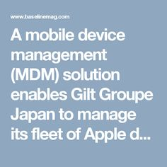 A mobile device management (MDM) solution enables Gilt Groupe Japan to manage its fleet of Apple devices, while meeting user needs and…