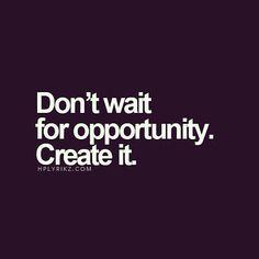 Don t wait - create