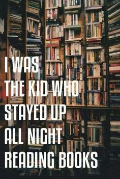 I was the kid who stayed up all night reading books.