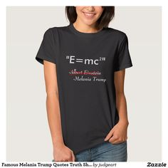 Famous Melania Trump Quotes Truth Shakespeare T Shirt. Funny shirt picking up on the meme #FamousMelaniaTrumpQuotes. This one features Albert Einstein's famous equation. Below the equation Einstein's name appears with red lines crossing it out and replaced by Melania Trump.