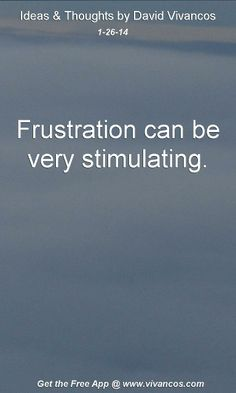 "January 26th 2014 Idea, ""Frustration can be very stimulating."" http://www.youtube.com/watch?v=ZlVPyQAL07o"
