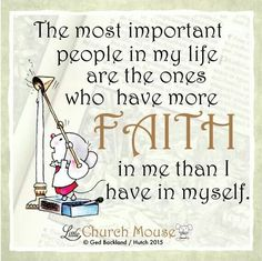 ✢✢✢ The most important people in my life are the ones who have more Faith in me than I have in myself. Amen...Little Church Mouse 29 Dec. 2015 ✢✢✢