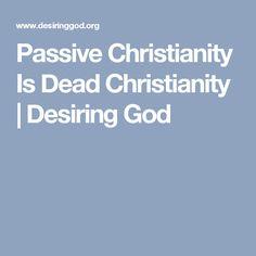 Passive Christianity Is Dead Christianity | Desiring God