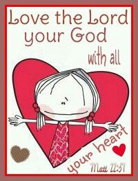 Love the Lord your God with all your heart..   matthew 22:37