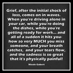 Grief, after the initial shock of loss, comes on in waves Loss Of A Loved One Quotes, Great Quotes, Quotes To Live By, Awesome Quotes, True Quotes, Inspirational Quotes, Dementia Quotes, Addiction Quotes, Grieving Quotes