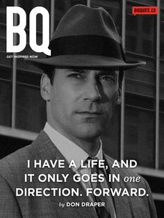 I have a life. And it only goes in one direction. Forward. - Don DraperGet inspired now byBig Quote!
