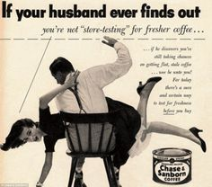 Yes, I always spank my wife if she buys flat, stale coffee.