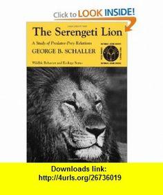 The Serengeti Lion A Study of Predator-Prey Relations (Wildlife Behavior and Ecology series) (9780226736402) George B. Schaller , ISBN-10: 0226736407  , ISBN-13: 978-0226736402 ,  , tutorials , pdf , ebook , torrent , downloads , rapidshare , filesonic , hotfile , megaupload , fileserve