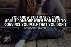 You know you really care about someone, when you have to convince yourself that you don't... From: movewithtime.tumb...