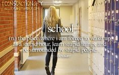 school: the piece where i am forced to wake up at a stupid hour, learn stupid things, and be surrounded by stupid people