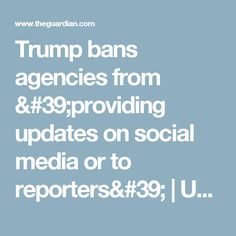 Trump bans agencies from 'providing updates on social media or to reporters'   US news   The Guardian