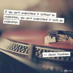 """""""If you can't understand it without an explanation, you can't understand it with an explanation."""" -- Haruki Murakami"""