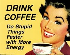 Drink coffee. Do stupid things faster with more energy!