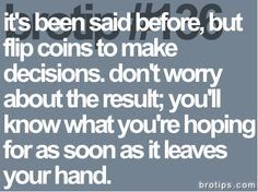 it's been said before, but flip coins to make decisions. don't worry about the result; you'll know what you're hoping for  as soon as it leaves your hand.