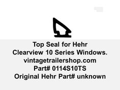 This seal provides a seal along the top of the Hehr Clearview Series 10 window. The windows were produced in the late 1950s.