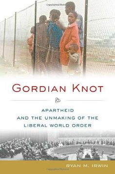 """""""Gordian knot: apartheid and the unmaking of the liberal world order"""" by Ryan M. Irwin. Also available in SPS library, classmark 26.3.IRW.1a"""