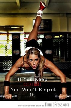 If you keep going you won't regret it!  http://thumbpress.com/moving-motivation-15-inspirational-pictorial-quotes-to-help-you-start-exercising/