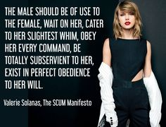 The male should be of use to the female, wait on her, cater to her slightest whim, obey her every command, be totally subservient to her, exist in perfect obedience to her will.