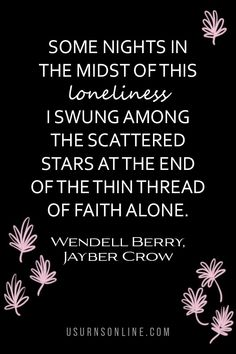 Some nights in the midst of this loneliness I swung among the scattered stars at the end of the thin thread of faith alone. - Wendell Berry Lost Quotes, Death Quotes, Funeral Eulogy, Wendell Berry, Heart Warming Quotes, Dealing With Grief, Some Nights, Grief Loss, Words Of Comfort