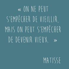 « On ne peut s'empêcher de vieillir, mais on peut s'empêcher de devenir vieux.  » de Matisse
