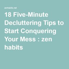 18 Five-Minute Decluttering Tips to Start Conquering Your Mess : zen habits