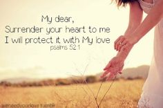 Surrender your heart to Me, I will protect it with My love...Psalm 52:1 Our hearts were meant to rest in his hands and no one else. Love Him more then any.