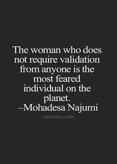 The woman who does not require validation from anyone is the most feared individual on the planet. - Mohadesa Nujumi