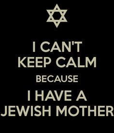 I can't keep calm because I have a Jewish mother. Jewish Humor, Jewish Quotes, Ashkenazi Jews, Summer Camp Art, Jewish Girl, Bae, Keep Calm Quotes, Cant Keep Calm, Mother Quotes