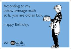 According to my below-average math skills, you are old as fuck. Happy Birthday.
