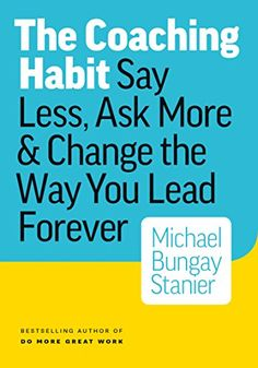 The Coaching Habit: Say Less, Ask More & Change the Way Y...