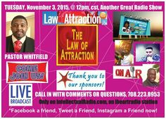 """In less than two hours,  *READY, It's Showtime, be sure to tune in…  *TALK-TIME-TUESDAY, (11/03/15), @ 12pm, cst, 1pm, est,  *THE LAW OF ATTRACTION"""" - Can Improve Your Life, Does It Really Work?  ☆Dr. Lajuan Whitfield, Pastor, New Life Holiness Church""""  ☆THE LAW OF ATTRACTION"""" - Does It Really Work?  ☆How-Smart-Are-You?  Quick Question Trivia Tuesday? (Register for Cash & Prizes)  Listen or Watch, Click  LIVE @ 12pm, cst,  only on: IntellectualRadiom.com, an iheartradio station!"""