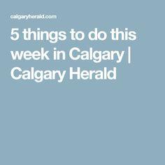 5 things to do this week in Calgary   Calgary Herald