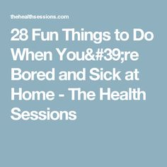 28 Fun Things to Do When You're Bored and Sick at Home - The Health Sessions