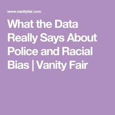 What the Data Really Says About Police and Racial Bias | Vanity Fair
