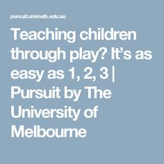 Teaching children through play? It's as easy as 1, 2, 3    Pursuit by The University of Melbourne