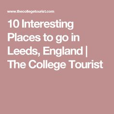 10 Interesting Places to go in Leeds, England | The College Tourist