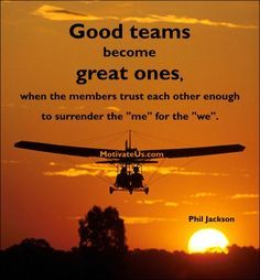 """Good teams become great ones when the members trust each other enough to surrender ""me"" for ""we"" Phil Jackson"