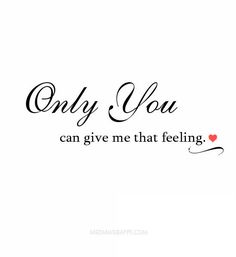 Only you can give me that feeling.