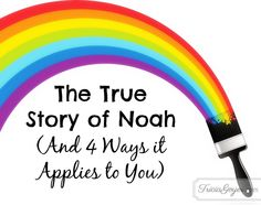 The True Story of Noah (And 4 Ways it Applies to You)