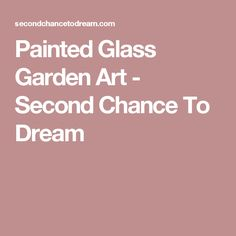 Painted Glass Garden Art - Second Chance To Dream
