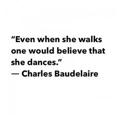 Even when she walks one would believe that she dances. ~Charles Baudelaire.