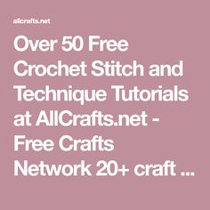 Over 50 Free Crochet Stitch and Technique Tutorials at AllCrafts.net - Free Crafts Network 20+ craft categories. New free projects added weekly!